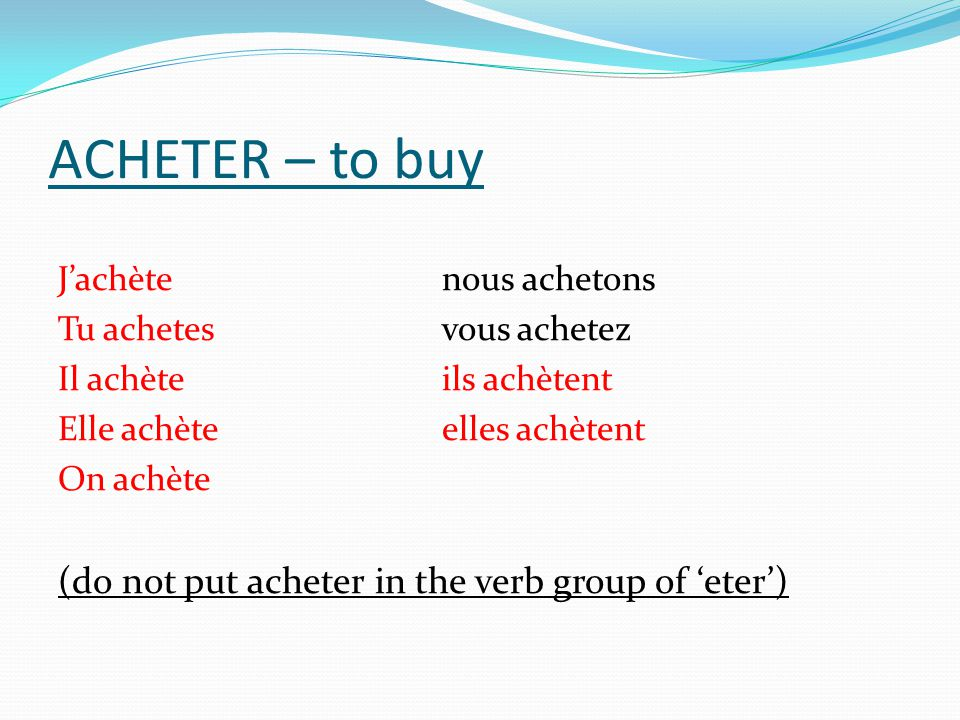 ACHETER – to buy (do not put acheter in the verb group of 'eter')