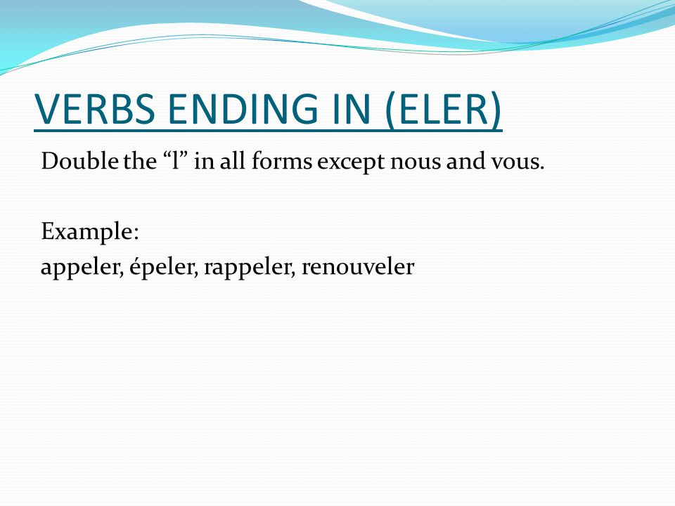 VERBS ENDING IN (ELER) Double the l in all forms except nous and vous.