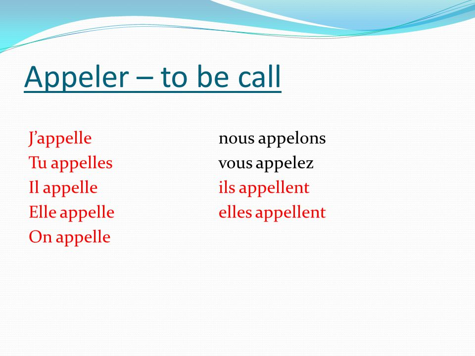 Appeler – to be call J'appelle nous appelons Tu appelles vous appelez Il appelle ils appellent Elle appelle elles appellent On appelle