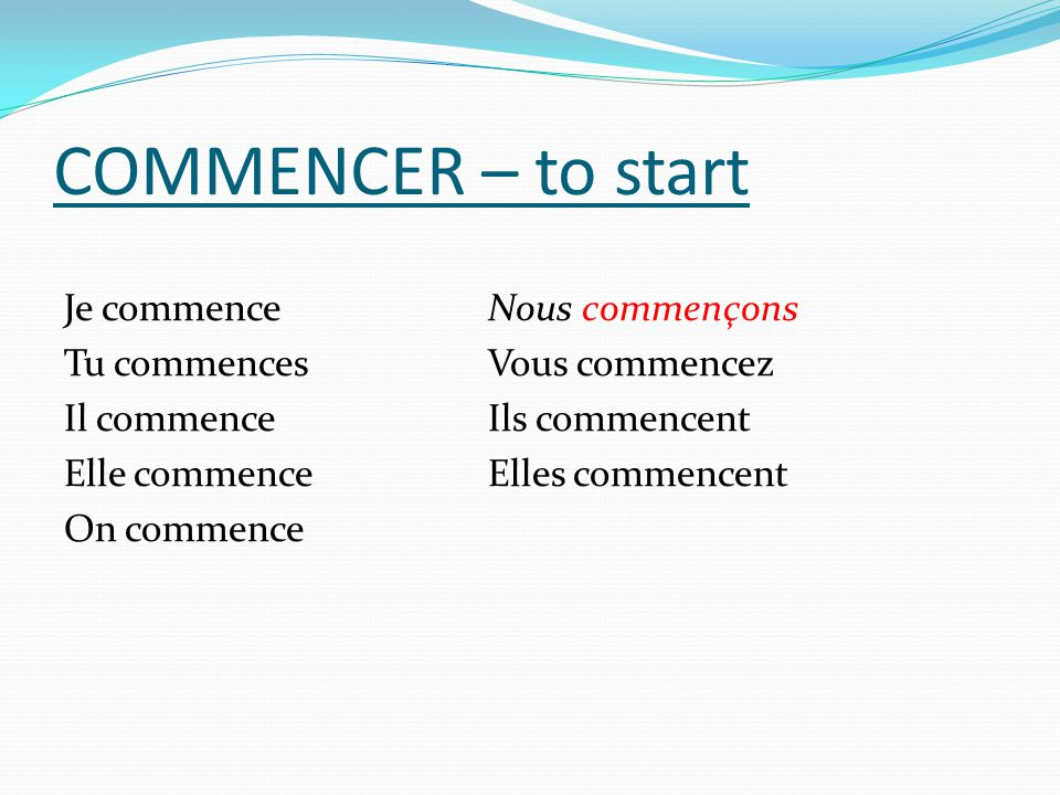 COMMENCER – to start Je commence Nous commençons Tu commences Vous commencez Il commence Ils commencent Elle commence Elles commencent On commence