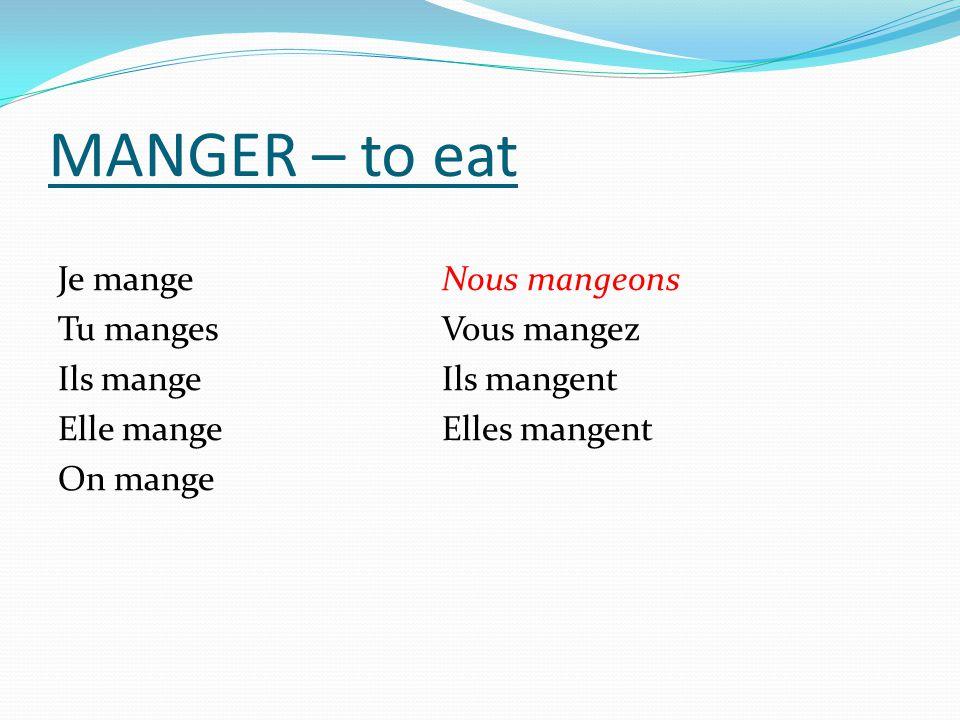 MANGER – to eat Je mange Nous mangeons Tu manges Vous mangez Ils mange Ils mangent Elle mange Elles mangent On mange
