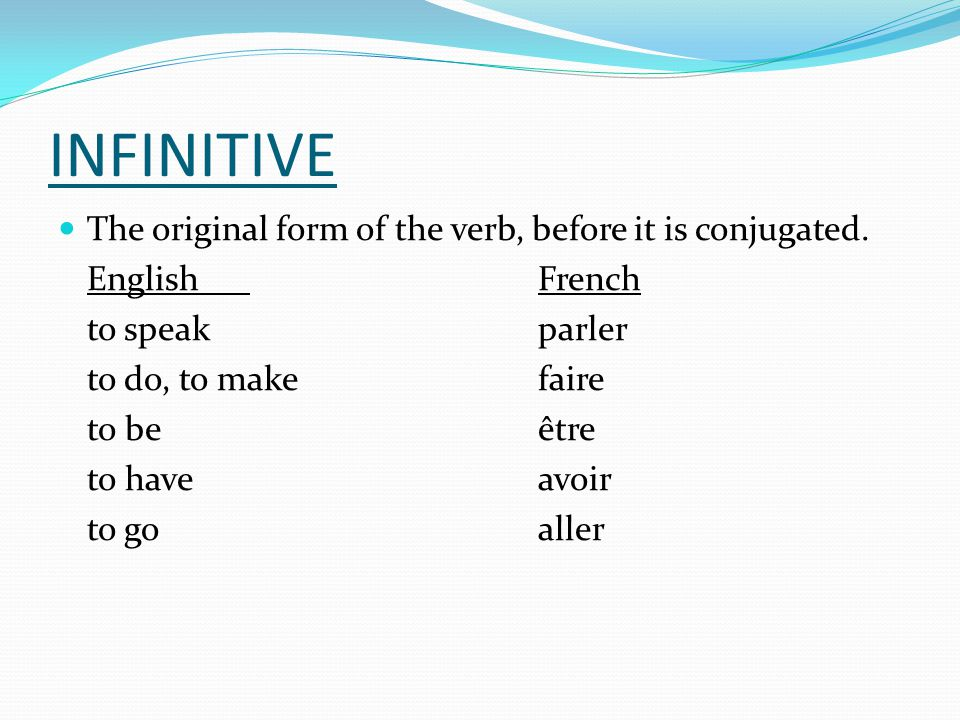 INFINITIVE The original form of the verb, before it is conjugated.