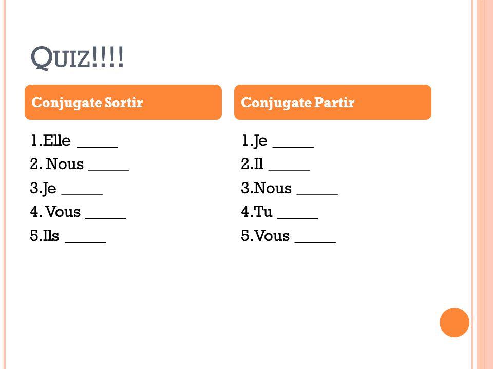 Quiz!!!! Conjugate Sortir. Conjugate Partir. 1.Elle _____ 2. Nous _____ 3.Je _____ 4. Vous _____ 5.Ils _____