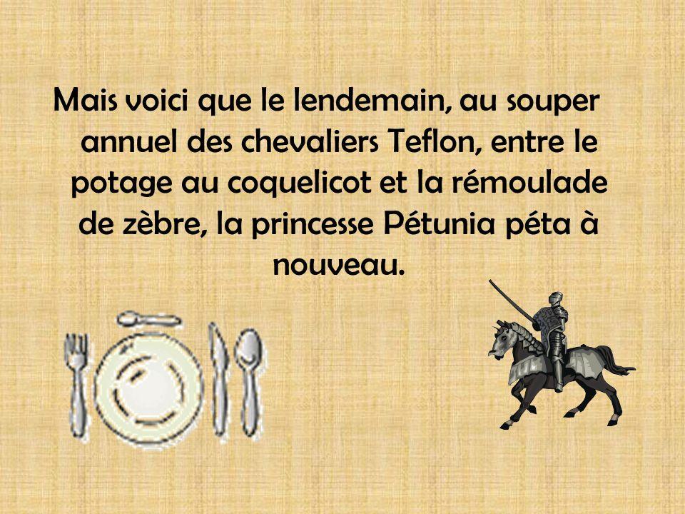 Mais voici que le lendemain, au souper annuel des chevaliers Teflon, entre le potage au coquelicot et la rémoulade de zèbre, la princesse Pétunia péta à nouveau.