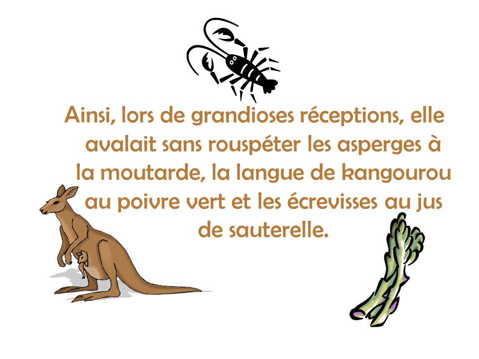 Ainsi, lors de grandioses réceptions, elle avalait sans rouspéter les asperges à la moutarde, la langue de kangourou au poivre vert et les écrevisses au jus de sauterelle.
