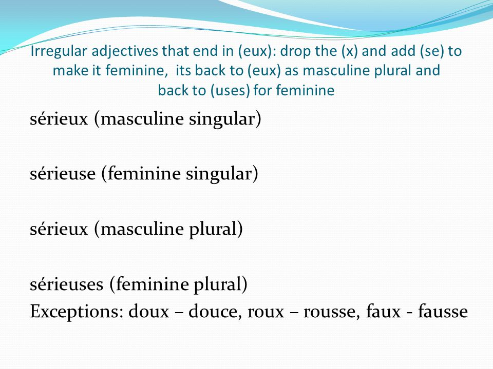 Irregular adjectives that end in (eux): drop the (x) and add (se) to make it feminine, its back to (eux) as masculine plural and back to (uses) for feminine