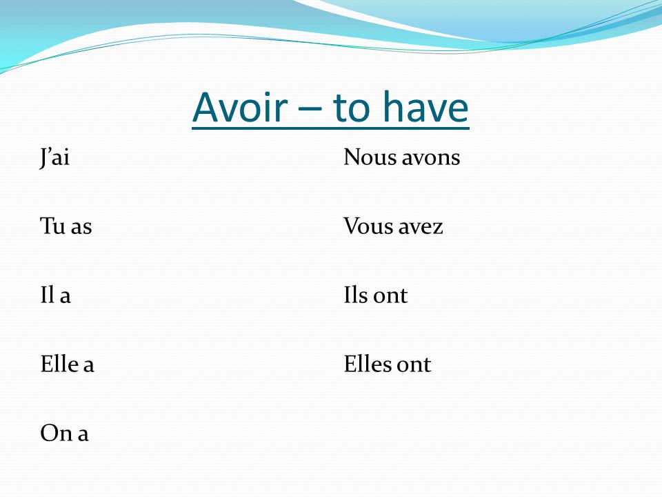 Avoir – to have J'ai Tu as Il a Elle a On a