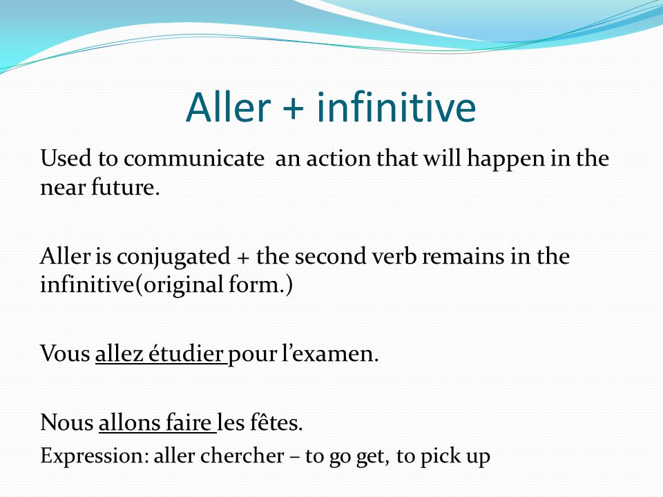 Aller + infinitive Used to communicate an action that will happen in the near future.