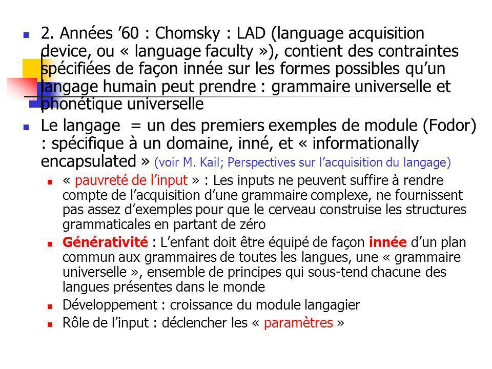 2. Années '60 : Chomsky : LAD (language acquisition device, ou « language faculty »), contient des contraintes spécifiées de façon innée sur les formes possibles qu'un langage humain peut prendre : grammaire universelle et phonétique universelle