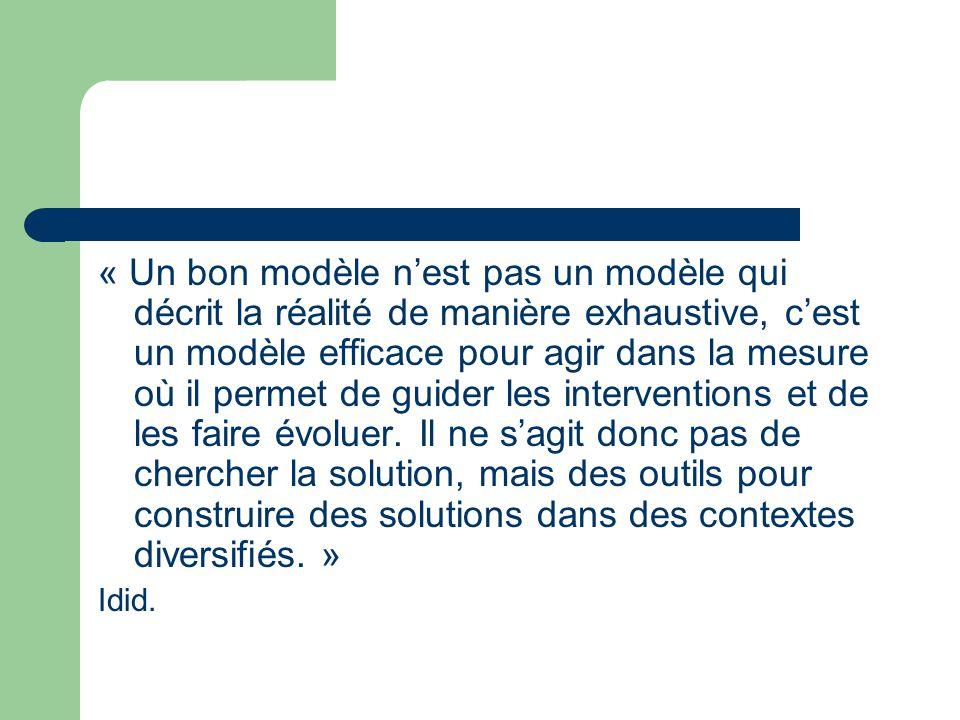 « Un bon modèle n'est pas un modèle qui décrit la réalité de manière exhaustive, c'est un modèle efficace pour agir dans la mesure où il permet de guider les interventions et de les faire évoluer. Il ne s'agit donc pas de chercher la solution, mais des outils pour construire des solutions dans des contextes diversifiés. »
