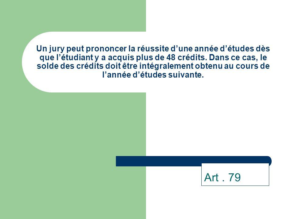Un jury peut prononcer la réussite d'une année d'études dès que l'étudiant y a acquis plus de 48 crédits. Dans ce cas, le solde des crédits doit être intégralement obtenu au cours de l'année d'études suivante.