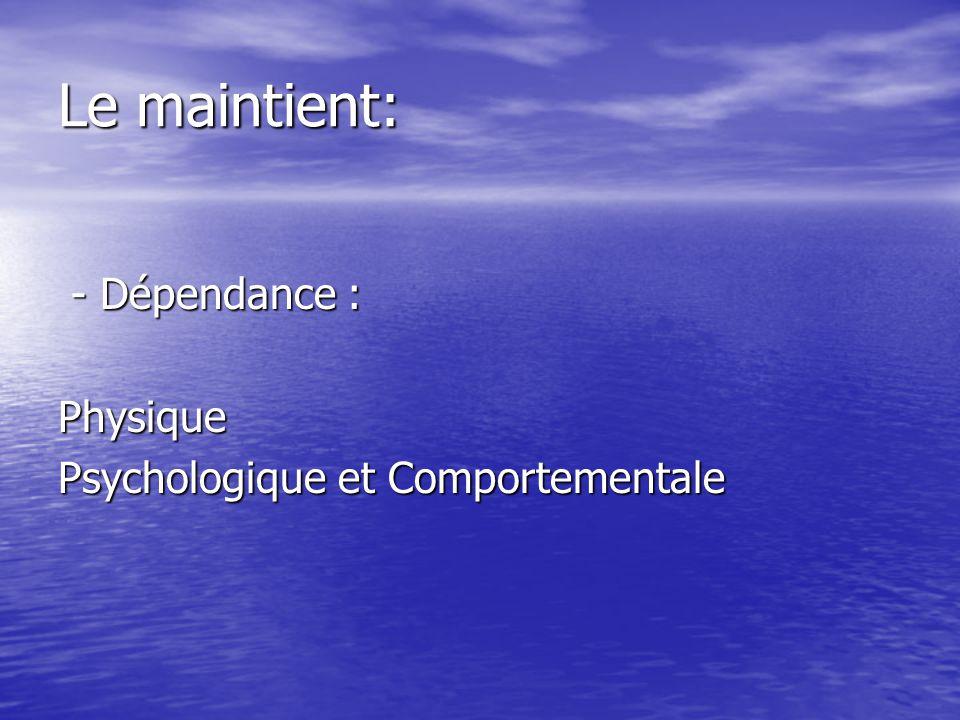 Le maintient: - Dépendance : Physique Psychologique et Comportementale