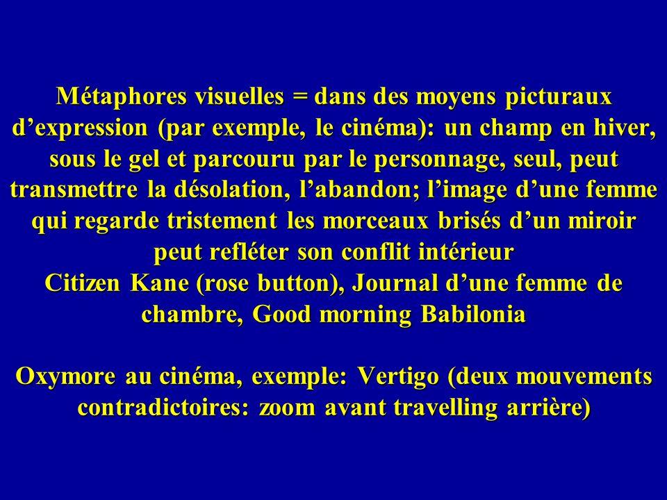 Métaphores visuelles = dans des moyens picturaux d'expression (par exemple, le cinéma): un champ en hiver, sous le gel et parcouru par le personnage, seul, peut transmettre la désolation, l'abandon; l'image d'une femme qui regarde tristement les morceaux brisés d'un miroir peut refléter son conflit intérieur Citizen Kane (rose button), Journal d'une femme de chambre, Good morning Babilonia Oxymore au cinéma, exemple: Vertigo (deux mouvements contradictoires: zoom avant travelling arrière)