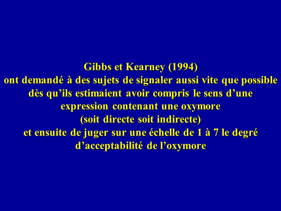 Gibbs et Kearney (1994) ont demandé à des sujets de signaler aussi vite que possible dès qu'ils estimaient avoir compris le sens d'une expression contenant une oxymore (soit directe soit indirecte) et ensuite de juger sur une échelle de 1 à 7 le degré d'acceptabilité de l'oxymore