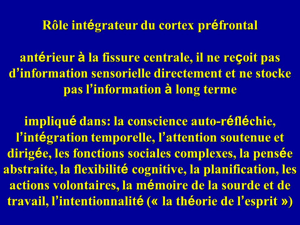 Rôle intégrateur du cortex préfrontal antérieur à la fissure centrale, il ne reçoit pas d'information sensorielle directement et ne stocke pas l'information à long terme impliqué dans: la conscience auto-réfléchie, l'intégration temporelle, l'attention soutenue et dirigée, les fonctions sociales complexes, la pensée abstraite, la flexibilité cognitive, la planification, les actions volontaires, la mémoire de la sourde et de travail, l'intentionnalité (« la théorie de l'esprit »)