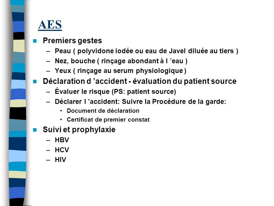 AES Premiers gestes. Peau ( polyvidone iodée ou eau de Javel diluée au tiers ) Nez, bouche ( rinçage abondant à l 'eau )