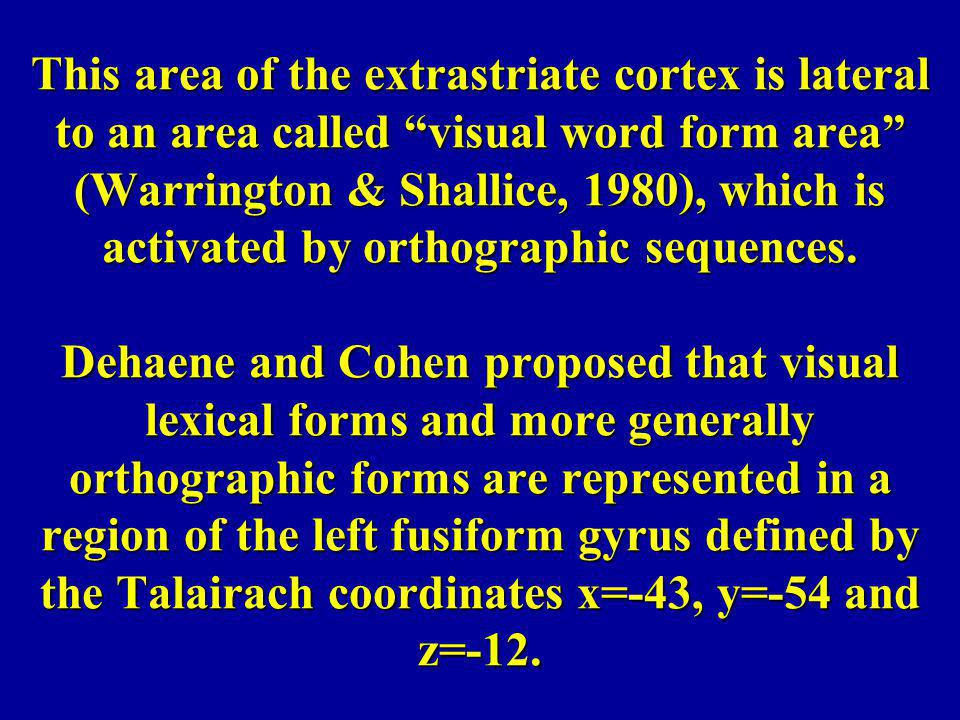 This area of the extrastriate cortex is lateral to an area called visual word form area (Warrington & Shallice, 1980), which is activated by orthographic sequences.