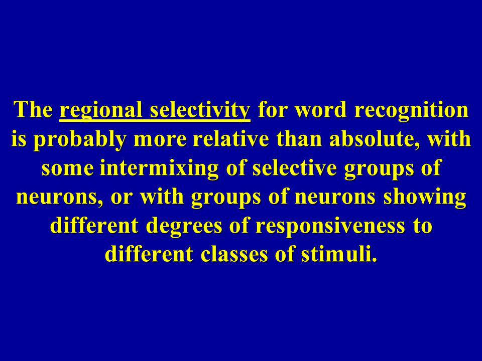The regional selectivity for word recognition is probably more relative than absolute, with some intermixing of selective groups of neurons, or with groups of neurons showing different degrees of responsiveness to different classes of stimuli.
