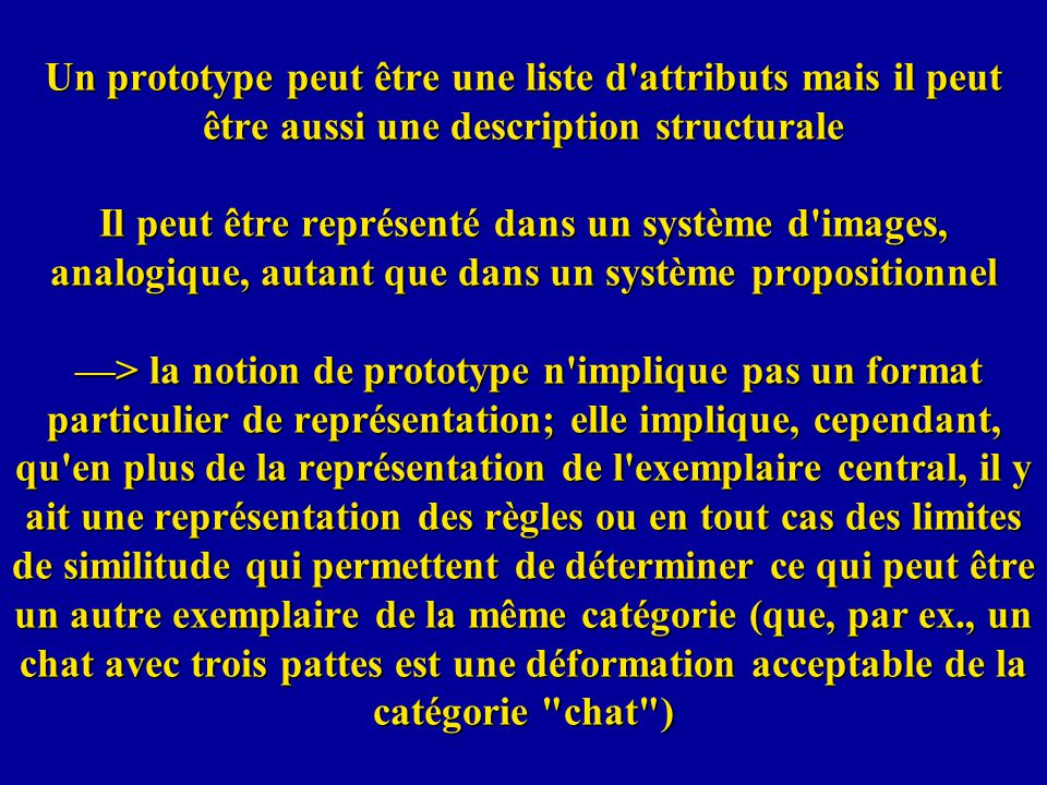 Un prototype peut être une liste d attributs mais il peut être aussi une description structurale Il peut être représenté dans un système d images, analogique, autant que dans un système propositionnel —> la notion de prototype n implique pas un format particulier de représentation; elle implique, cependant, qu en plus de la représentation de l exemplaire central, il y ait une représentation des règles ou en tout cas des limites de similitude qui permettent de déterminer ce qui peut être un autre exemplaire de la même catégorie (que, par ex., un chat avec trois pattes est une déformation acceptable de la catégorie chat )