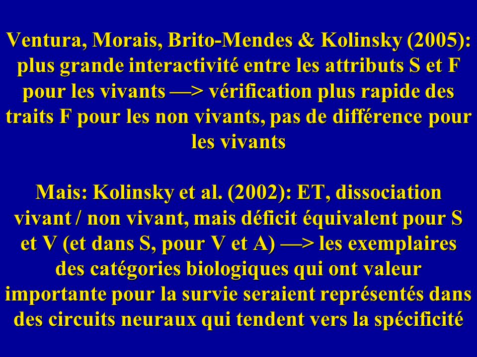 Ventura, Morais, Brito-Mendes & Kolinsky (2005): plus grande interactivité entre les attributs S et F pour les vivants —> vérification plus rapide des traits F pour les non vivants, pas de différence pour les vivants Mais: Kolinsky et al.
