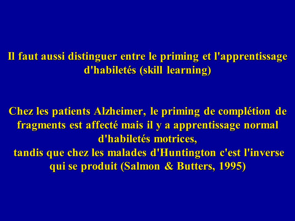 Il faut aussi distinguer entre le priming et l apprentissage d habiletés (skill learning) Chez les patients Alzheimer, le priming de complétion de fragments est affecté mais il y a apprentissage normal d habiletés motrices, tandis que chez les malades d Huntington c est l inverse qui se produit (Salmon & Butters, 1995)