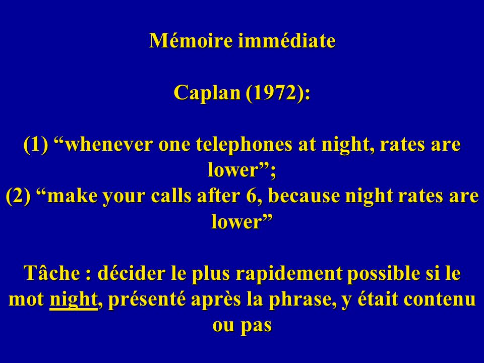 Mémoire immédiate Caplan (1972): (1) whenever one telephones at night, rates are lower ; (2) make your calls after 6, because night rates are lower Tâche : décider le plus rapidement possible si le mot night, présenté après la phrase, y était contenu ou pas