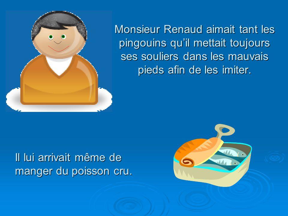 Monsieur Renaud aimait tant les pingouins qu'il mettait toujours ses souliers dans les mauvais pieds afin de les imiter.
