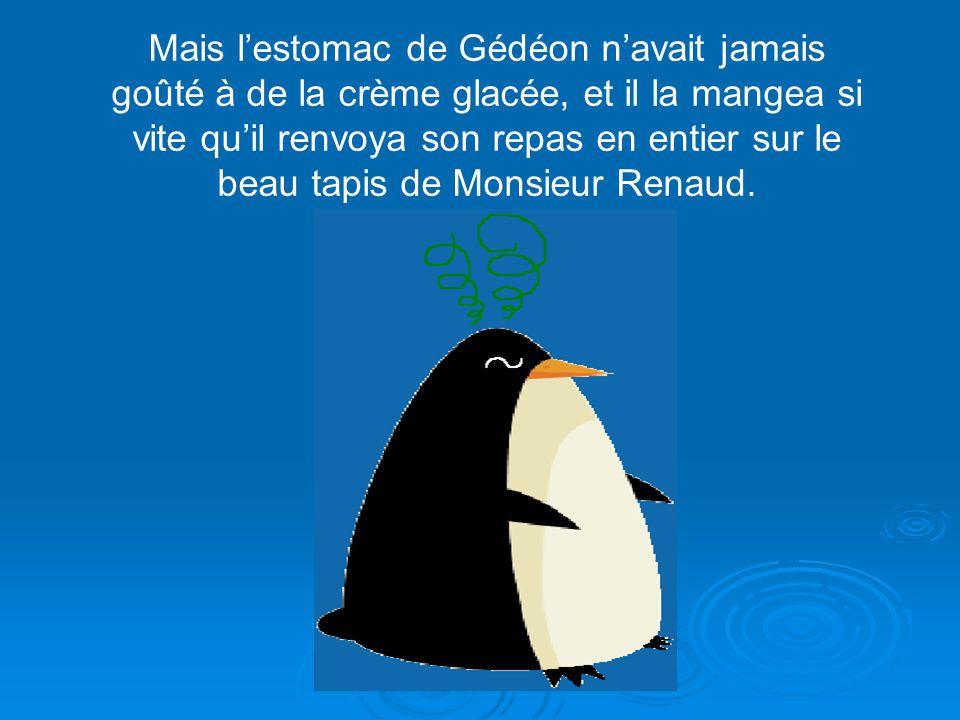 Mais l'estomac de Gédéon n'avait jamais goûté à de la crème glacée, et il la mangea si vite qu'il renvoya son repas en entier sur le beau tapis de Monsieur Renaud.