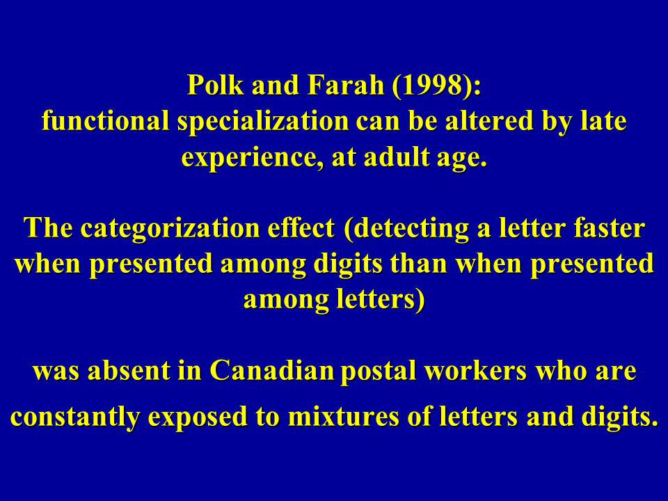 Polk and Farah (1998): functional specialization can be altered by late experience, at adult age.