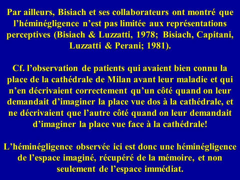 Par ailleurs, Bisiach et ses collaborateurs ont montré que l'héminégligence n'est pas limitée aux représentations perceptives (Bisiach & Luzzatti, 1978; Bisiach, Capitani, Luzzatti & Perani; 1981).