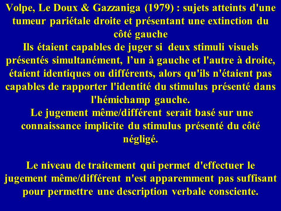 Volpe, Le Doux & Gazzaniga (1979) : sujets atteints d une tumeur pariétale droite et présentant une extinction du côté gauche Ils étaient capables de juger si deux stimuli visuels présentés simultanément, l'un à gauche et l autre à droite, étaient identiques ou différents, alors qu ils n étaient pas capables de rapporter l identité du stimulus présenté dans l hémichamp gauche.