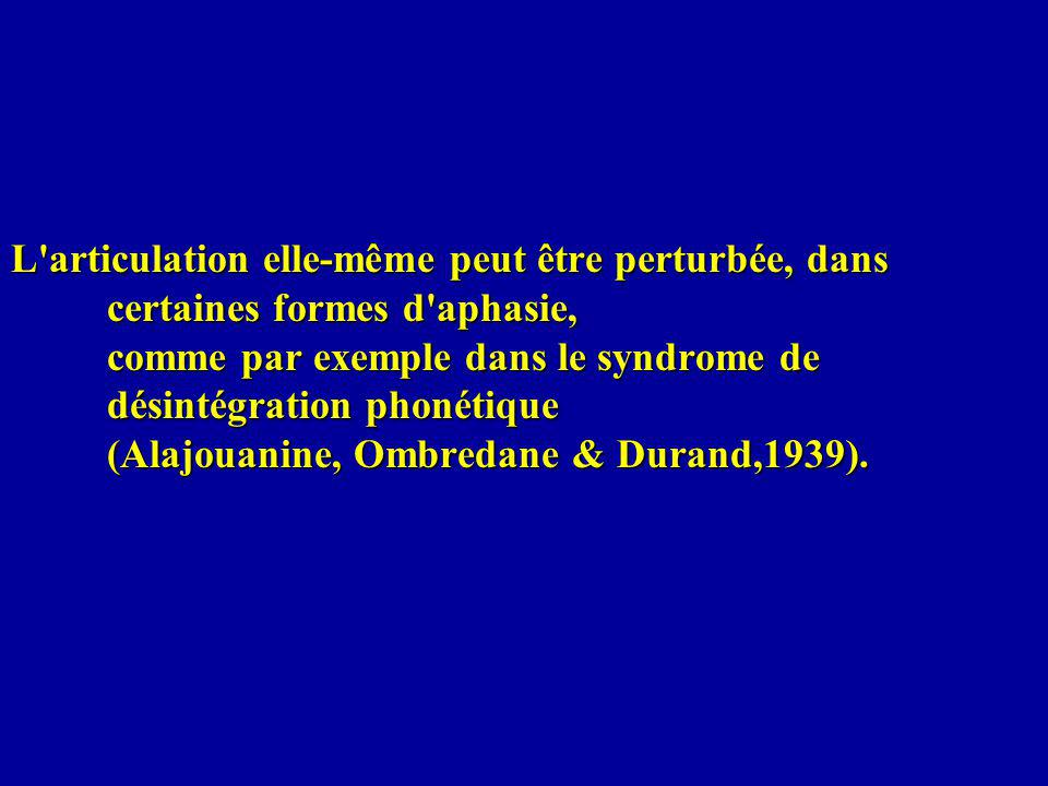L articulation elle-même peut être perturbée, dans certaines formes d aphasie, comme par exemple dans le syndrome de désintégration phonétique (Alajouanine, Ombredane & Durand,1939).