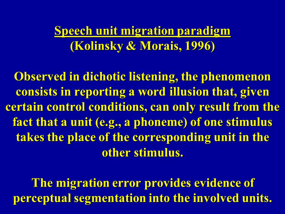 Speech unit migration paradigm (Kolinsky & Morais, 1996) Observed in dichotic listening, the phenomenon consists in reporting a word illusion that, given certain control conditions, can only result from the fact that a unit (e.g., a phoneme) of one stimulus takes the place of the corresponding unit in the other stimulus.