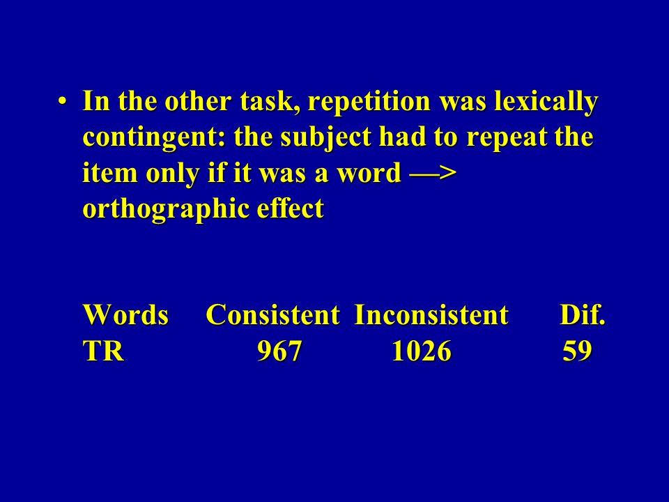 In the other task, repetition was lexically contingent: the subject had to repeat the item only if it was a word —> orthographic effect Words Consistent Inconsistent Dif.