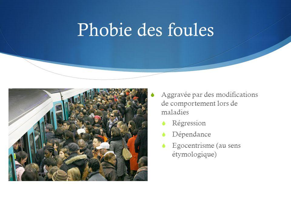 Phobie des foules Aggravée par des modifications de comportement lors de maladies. Régression. Dépendance.