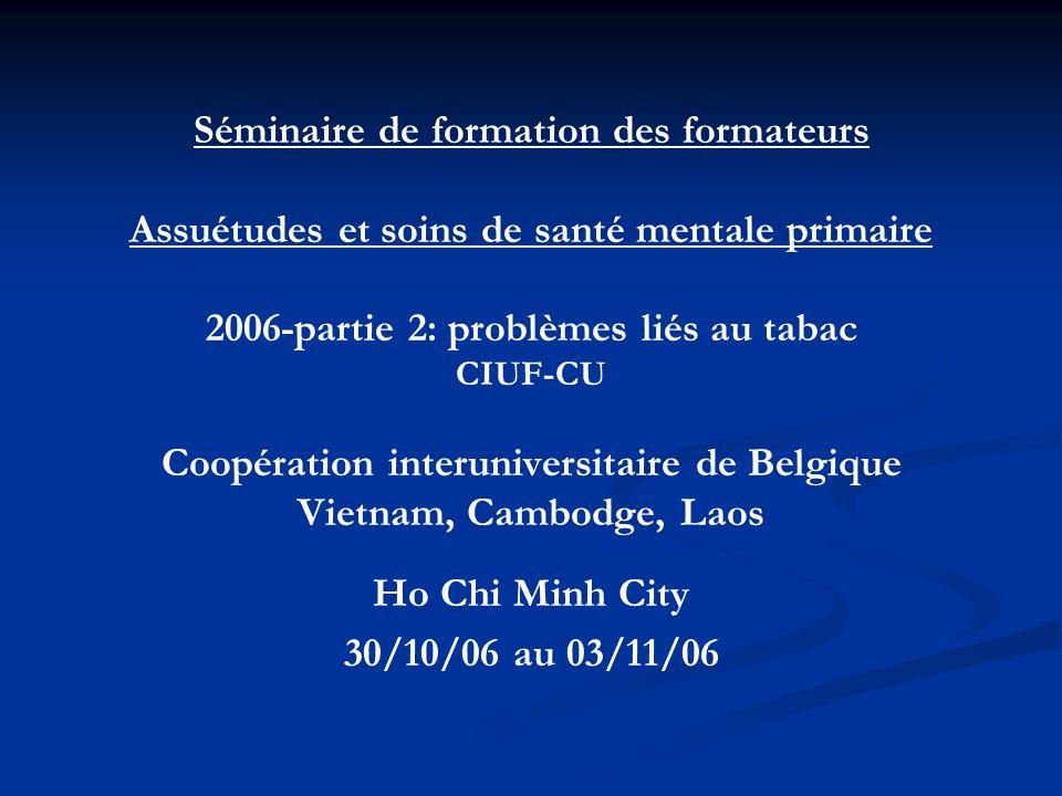 Séminaire de formation des formateurs Assuétudes et soins de santé mentale primaire 2006-partie 2: problèmes liés au tabac CIUF-CU Coopération interuniversitaire de Belgique Vietnam, Cambodge, Laos