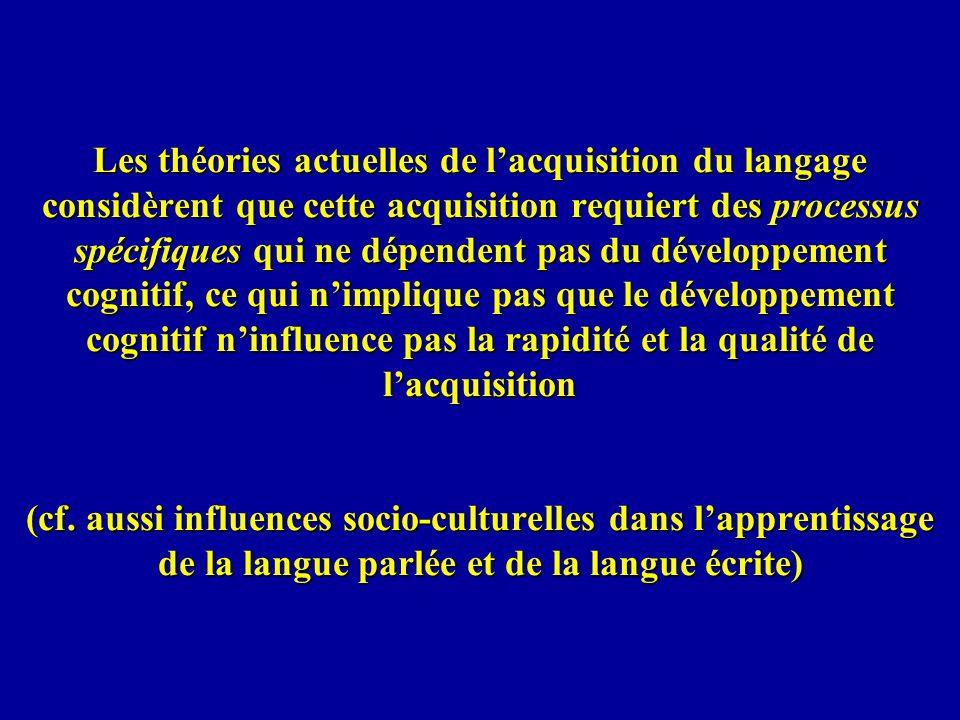 Les théories actuelles de l'acquisition du langage considèrent que cette acquisition requiert des processus spécifiques qui ne dépendent pas du développement cognitif, ce qui n'implique pas que le développement cognitif n'influence pas la rapidité et la qualité de l'acquisition (cf.