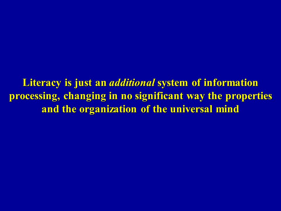 Literacy is just an additional system of information processing, changing in no significant way the properties and the organization of the universal mind