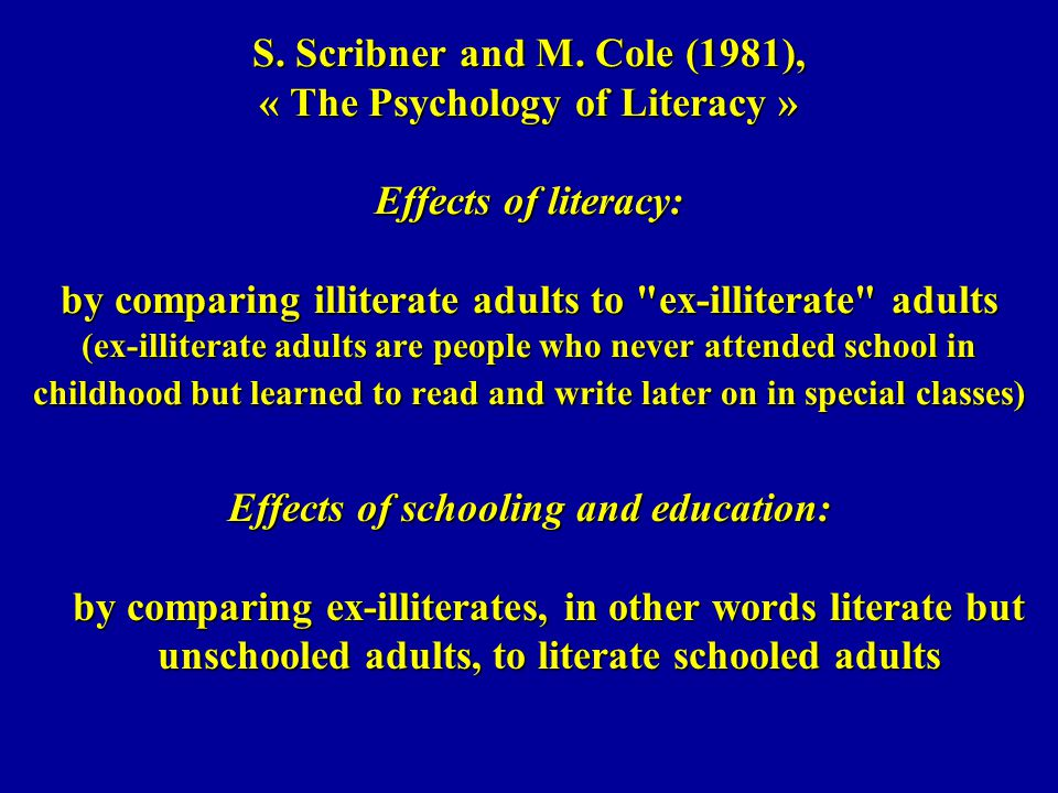 S. Scribner and M. Cole (1981), « The Psychology of Literacy » Effects of literacy: by comparing illiterate adults to ex-illiterate adults (ex-illiterate adults are people who never attended school in childhood but learned to read and write later on in special classes)