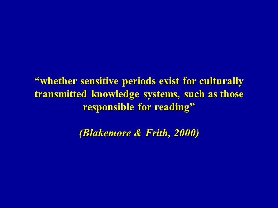 whether sensitive periods exist for culturally transmitted knowledge systems, such as those responsible for reading (Blakemore & Frith, 2000)