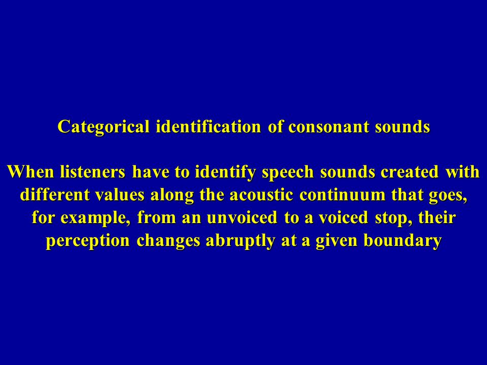 Categorical identification of consonant sounds When listeners have to identify speech sounds created with different values along the acoustic continuum that goes, for example, from an unvoiced to a voiced stop, their perception changes abruptly at a given boundary