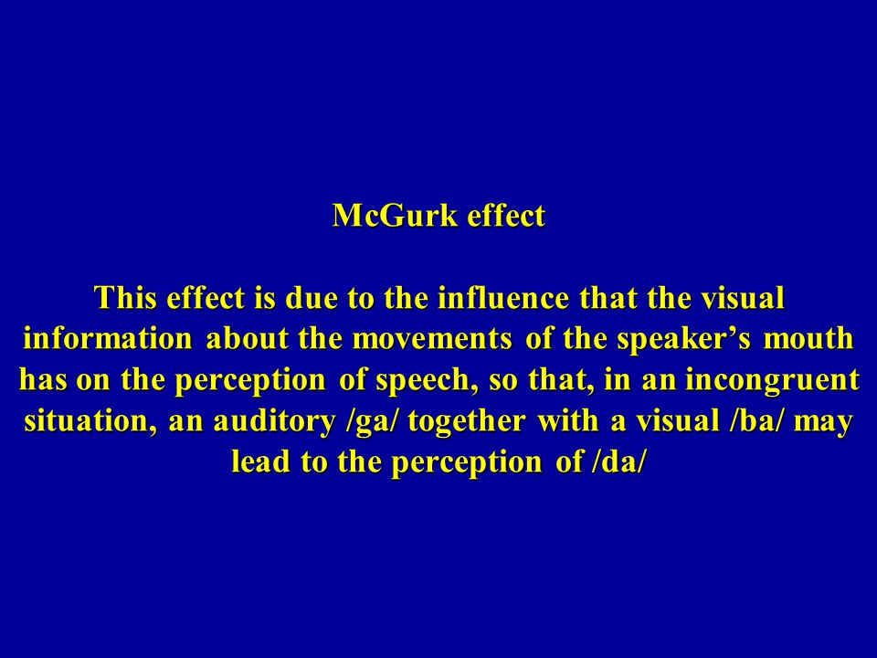McGurk effect This effect is due to the influence that the visual information about the movements of the speaker's mouth has on the perception of speech, so that, in an incongruent situation, an auditory /ga/ together with a visual /ba/ may lead to the perception of /da/