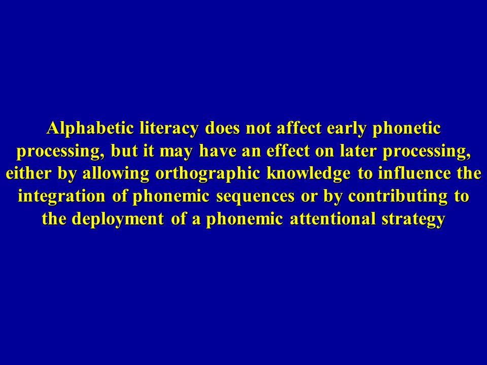 Alphabetic literacy does not affect early phonetic processing, but it may have an effect on later processing, either by allowing orthographic knowledge to influence the integration of phonemic sequences or by contributing to the deployment of a phonemic attentional strategy