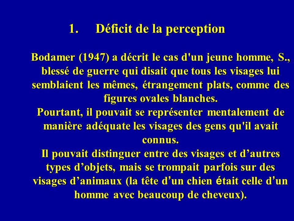 Déficit de la perception Bodamer (1947) a décrit le cas d un jeune homme, S., blessé de guerre qui disait que tous les visages lui semblaient les mêmes, étrangement plats, comme des figures ovales blanches.