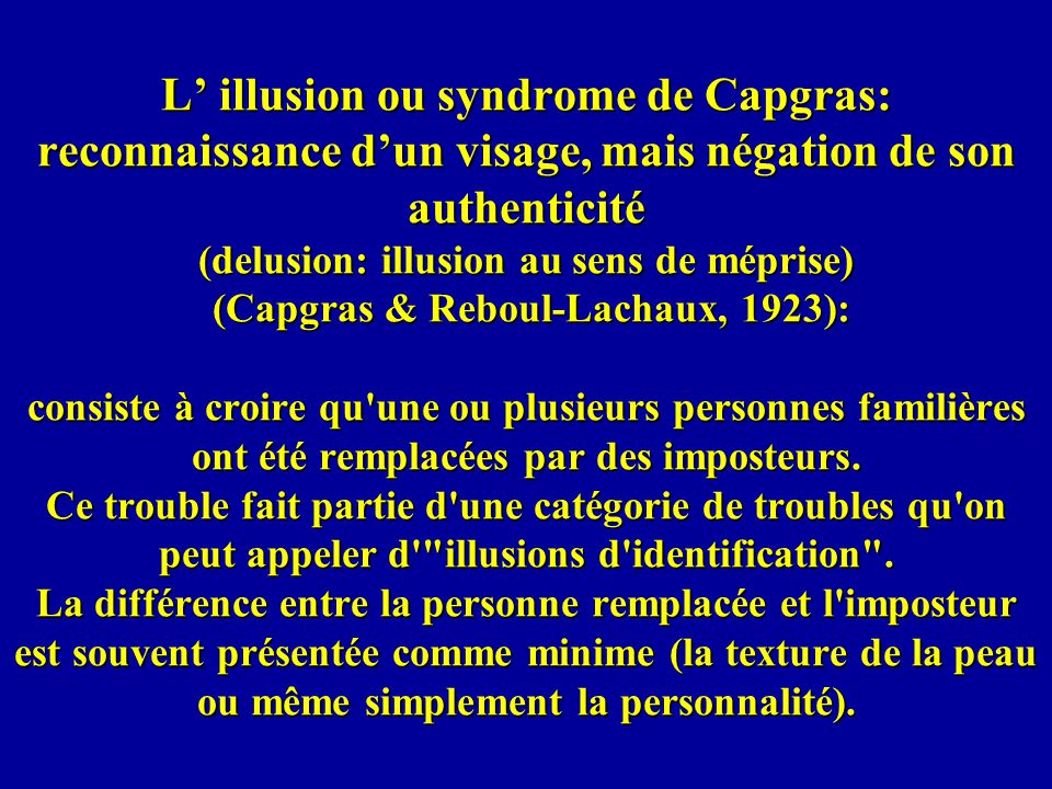 L' illusion ou syndrome de Capgras: reconnaissance d'un visage, mais négation de son authenticité (delusion: illusion au sens de méprise) (Capgras & Reboul-Lachaux, 1923): consiste à croire qu une ou plusieurs personnes familières ont été remplacées par des imposteurs.
