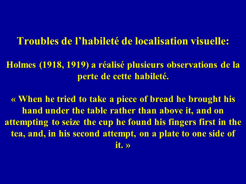 Troubles de l'habileté de localisation visuelle: Holmes (1918, 1919) a réalisé plusieurs observations de la perte de cette habileté.