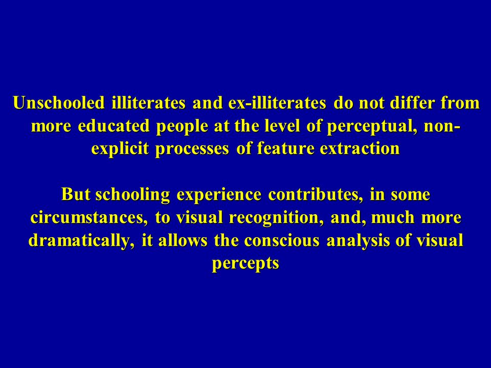 Unschooled illiterates and ex-illiterates do not differ from more educated people at the level of perceptual, non-explicit processes of feature extraction But schooling experience contributes, in some circumstances, to visual recognition, and, much more dramatically, it allows the conscious analysis of visual percepts