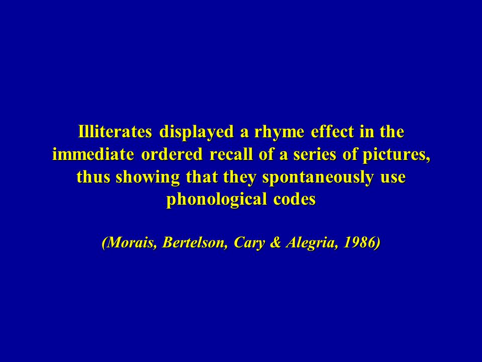 Illiterates displayed a rhyme effect in the immediate ordered recall of a series of pictures, thus showing that they spontaneously use phonological codes (Morais, Bertelson, Cary & Alegria, 1986)