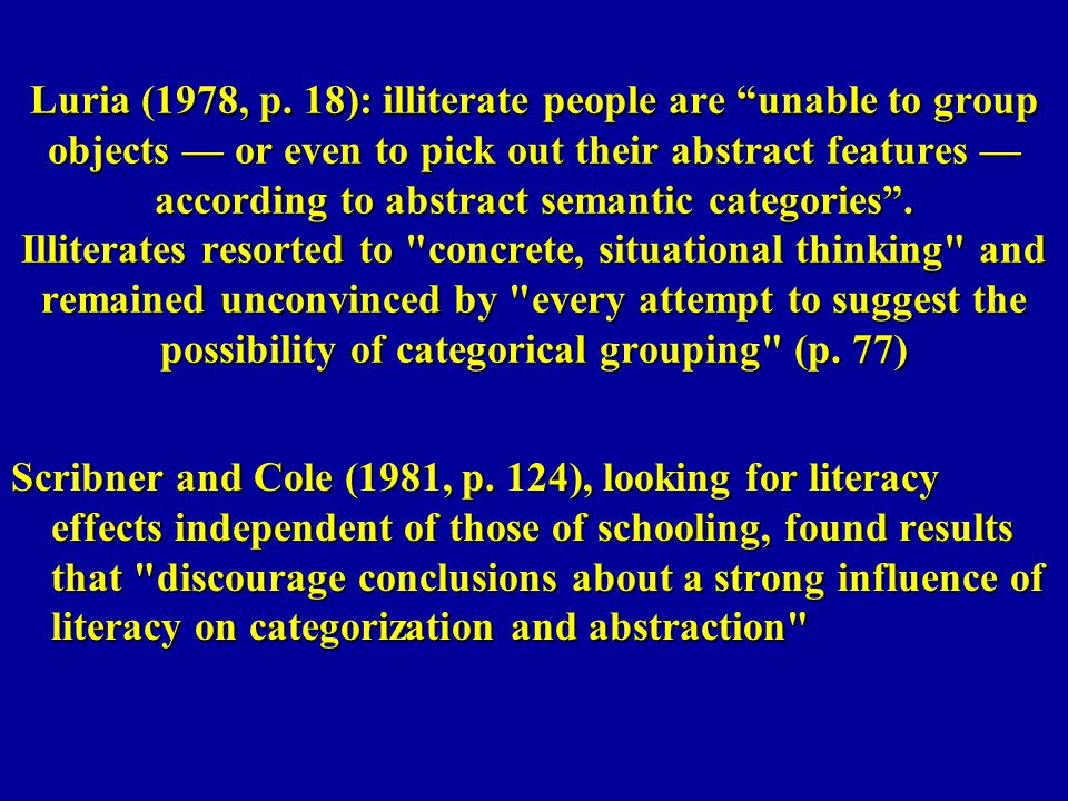 Luria (1978, p. 18): illiterate people are unable to group objects — or even to pick out their abstract features — according to abstract semantic categories . Illiterates resorted to concrete, situational thinking and remained unconvinced by every attempt to suggest the possibility of categorical grouping (p. 77)
