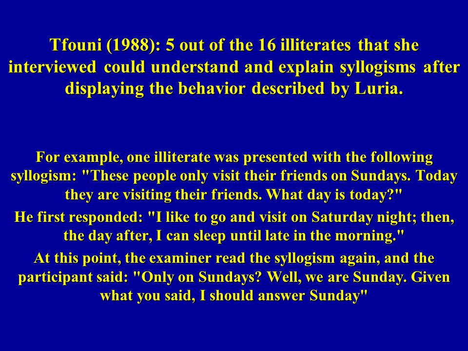 Tfouni (1988): 5 out of the 16 illiterates that she interviewed could understand and explain syllogisms after displaying the behavior described by Luria.
